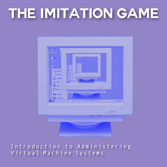 Poster for The Imitation Game: Introduction to Administering Virtual Machine Systems